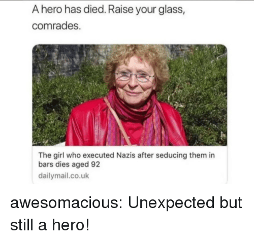 dailymail.co.uk: A hero has died. Raise your glass,  comrades.  The girl who executed Nazis after seducing them in  bars dies aged 92  dailymail.co.uk awesomacious:  Unexpected but still a hero!