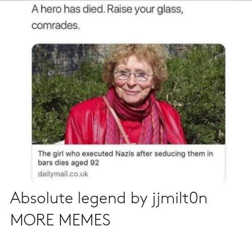 dailymail.co.uk: A hero has died. Raise your glass,  comrades.  The girl who executed Nazis after seducing them in  bars dies aged 92  dailymail.co.uk Absolute legend by jjmilt0n MORE MEMES