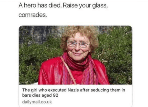dailymail.co.uk: A hero has died. Raise your glass,  comrades.  The girl who executed Nazis after seducing them in  bars dies aged 92  dailymail.co.uk