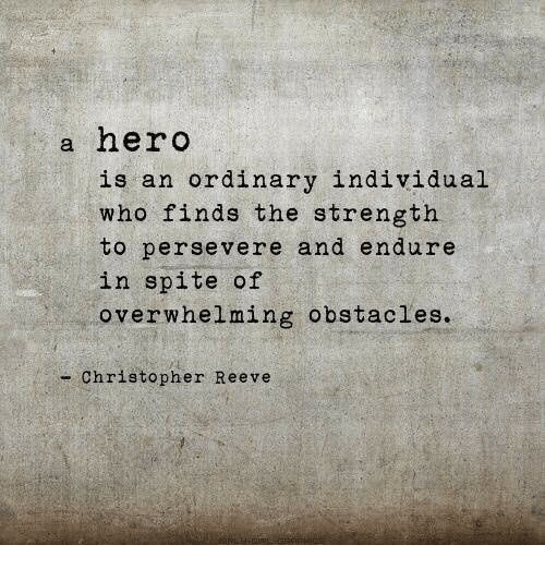 endure: a hero  is an ordinary individual  who finds the strength  to persevere and endure  in spite of  overwhelming obstacles.  - Christopher Reeve