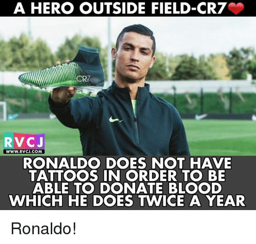 Memes, Tattoos, and Ronaldo: A HERO OUTSIDE FIELD-CR7  RVCJ  wWW.RVCJ.COM  RONALDO DOES NOT HAVE  TATTOOS IN ORDER TO BE  ABLE TO DONATE BLOOD  WHICH HE DOES TWICE A YEAR Ronaldo!