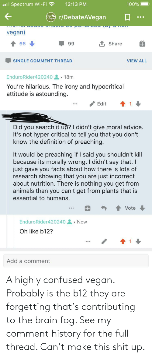 Forgetting: A highly confused vegan. Probably is the b12 they are forgetting that's contributing to the brain fog. See my comment history for the full thread. Can't make this shit up.
