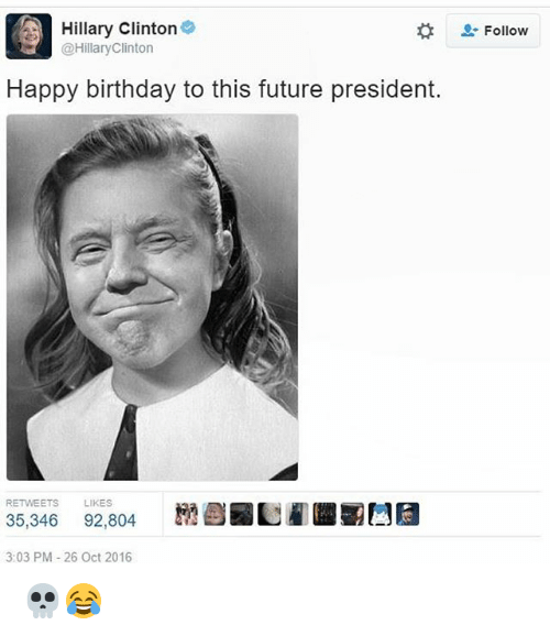 Birthday, Future, and Hillary Clinton: A Hillary Clinton  Follow  2: @Hillary Clinton  Happy birthday to this future president.  RETWEETS  LIKES  35,346 92.804  3:03 PM 26 Oct 2016 💀😂