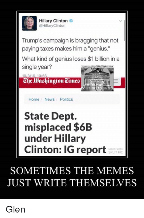 """Hillary Clinton, Memes, and News: A Hillary Clinton  o  @Hillary Clinton  Trump's campaign is bragging that not  paying taxes makes him a """"genius.  What kind of genius loses $1 billion in a  single year?  316,10H56  ENT TREAD  Home News Politics  State Dept.  misplaced $6B  under Hillary  Clinton: IG report  SOMETIMES THE MEMES  JUST WRITE THEMSELVES Glen"""