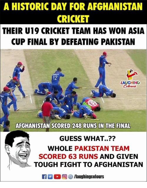 Afghanistan, Cricket, and Guess: A HISTORIC DAY FOR AFGHANISTAN  CRICKET  THEIR U19 CRICKET TEAM HAS WON ASIA  CUP FINAL BY DEFEATING PAKISTAN  12  LAUGHING  Colours  AFGHANISTAN SCORED 248 RUNS IN THE FINAL  GUESS WHAT..??  WHOLE PAKISTAN TEAM  SCORED 63 RUNS AND GIVEN  TOUGH FIGHT TO AFGHANISTAN  K7-0回09 /laughingcolours