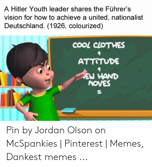 Mcspankies Meme: A Hitler Youth leader shares the Führer's  vision for how to achieve a united, nationalist  Deutschland. (1926, colourized)  cooL CLOTHES  ATT TUDE  EW HAND  MOVES Pin by Jordan Olson on McSpankies | Pinterest | Memes, Dankest memes ...