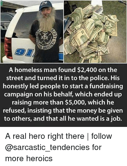 Homeless, Ironic, and Money: A homeless man found $2,400 on the  street and turned it in to the police. His  honestly led people to start a fundraising  campaign on his behalf, which ended up  raising more than $5,000, which he  refused, insisting that the money be given  to others, and that all he wanted is a job. A real hero right there | follow @sarcastic_tendencies for more heroics