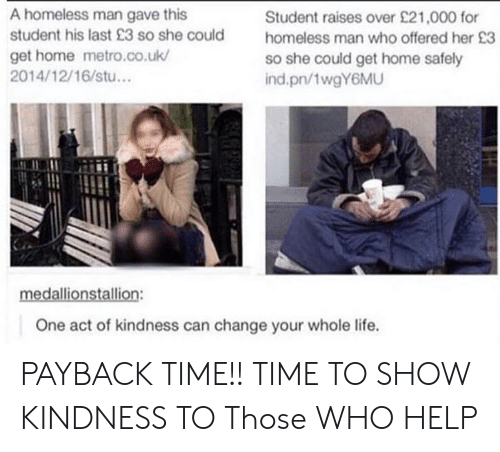 payback: A homeless man gave this  student his last 23 so she could  get home metro.co.uk/  2014/12/16/stu...  Student raises over £21,000 for  homeless man who offered her 23  so she could get home safely  ind.pn/1wgY6MU  One act of kindness can change your whole life. PAYBACK TIME!! TIME TO SHOW KINDNESS TO Those WHO HELP