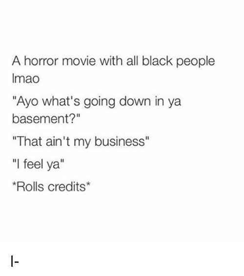 """Memes, Black, and Business: A horror movie with all black people  Imao  """"Ayo what's going down in ya  basement?""""  """"That ain't my business""""  """"l feel ya""""  Rolls credits* I-"""