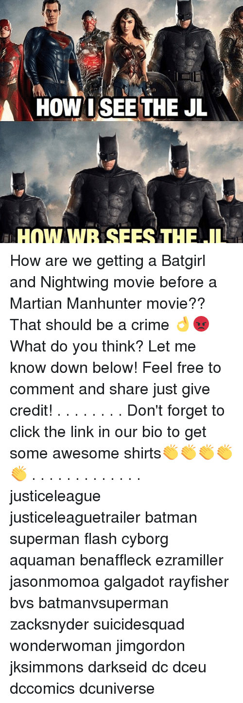 Batman, Click, and Crime: A HOW I SEE THE JL  HOW WB SEES THE IL How are we getting a Batgirl and Nightwing movie before a Martian Manhunter movie?? That should be a crime 👌😡 What do you think? Let me know down below! Feel free to comment and share just give credit! . . . . . . . . Don't forget to click the link in our bio to get some awesome shirts👏👏👏👏👏 . . . . . . . . . . . . . justiceleague justiceleaguetrailer batman superman flash cyborg aquaman benaffleck ezramiller jasonmomoa galgadot rayfisher bvs batmanvsuperman zacksnyder suicidesquad wonderwoman jimgordon jksimmons darkseid dc dceu dccomics dcuniverse