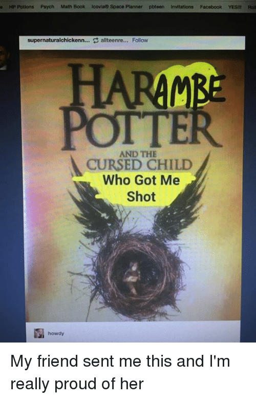 Books, Facebook, and Friends: a HP Potions Psych Math Book Icovia Space Planner pbteen Invitations  Facebook YESII Roll  supernaturalchickenn... Sallteenre... Follow  HARAMBE  AND THE  CURSED CHILD  Who Got Me  Shot  howdy My friend sent me this and I'm really proud of her