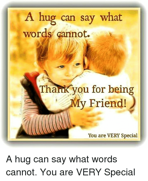 special a: A hug can say what  words cannot.  Thank you for being  y Friend!  You are VERY Special A hug can say what words cannot. You are VERY Special