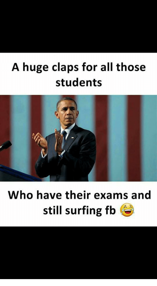 Claps: A huge claps for all those  students  Who have their exams and  still surfing fb