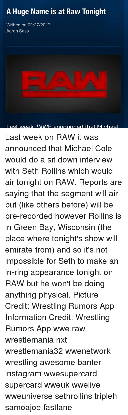 michael cole: A Huge Name is at Raw Tonight  Written on 02/27/2017  Aaron Sass  I ast week WIWIF announced that Michael Last week on RAW it was announced that Michael Cole would do a sit down interview with Seth Rollins which would air tonight on RAW. Reports are saying that the segment will air but (like others before) will be pre-recorded however Rollins is in Green Bay, Wisconsin (the place where tonight's show will emirate from) and so it's not impossible for Seth to make an in-ring appearance tonight on RAW but he won't be doing anything physical. Picture Credit: Wrestling Rumors App Information Credit: Wrestling Rumors App wwe raw wrestlemania nxt wrestlemania32 wwenetwork wrestling awesome banter instagram wwesupercard supercard wweuk wwelive wweuniverse sethrollins tripleh samoajoe fastlane