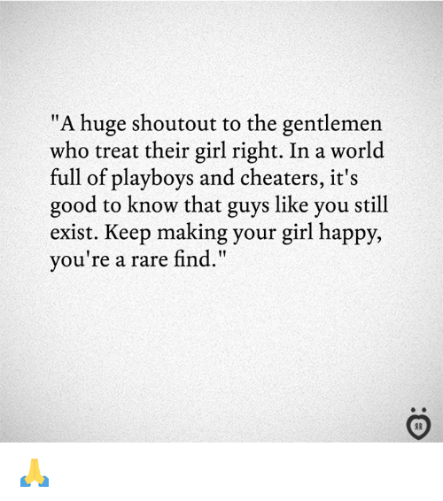 "cheaters: ""A huge shoutout to the gentlemen  who treat their girl right. In a world  full of playboys and cheaters, it's  good to know that guys like you still  exist. Keep making your girl happy,  you're a rare find.""  I1  AR 🙏"