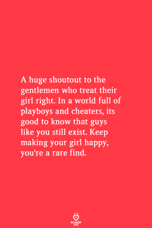 cheaters: A huge shoutout to the  gentlemen who treat their  girl right. In a world full of  playboys and cheaters, its  good to know that guys  like you still exist. Keep  making your girl happy,  you're a rare find.