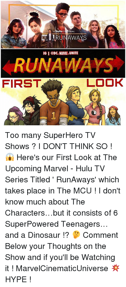 runaways: A hulu o  NAL  RUNAWAYS  IGI CDC. MARVEL .UNITE  RUNAWAYS  FIRST  LOOK Too many SuperHero TV Shows ? I DON'T THINK SO ! 😱 Here's our First Look at The Upcoming Marvel - Hulu TV Series Titled ' RunAways' which takes place in The MCU ! I don't know much about The Characters…but it consists of 6 SuperPowered Teenagers…and a Dinosaur !? 🤔 Comment Below your Thoughts on the Show and if you'll be Watching it ! MarvelCinematicUniverse 💥 HYPE !