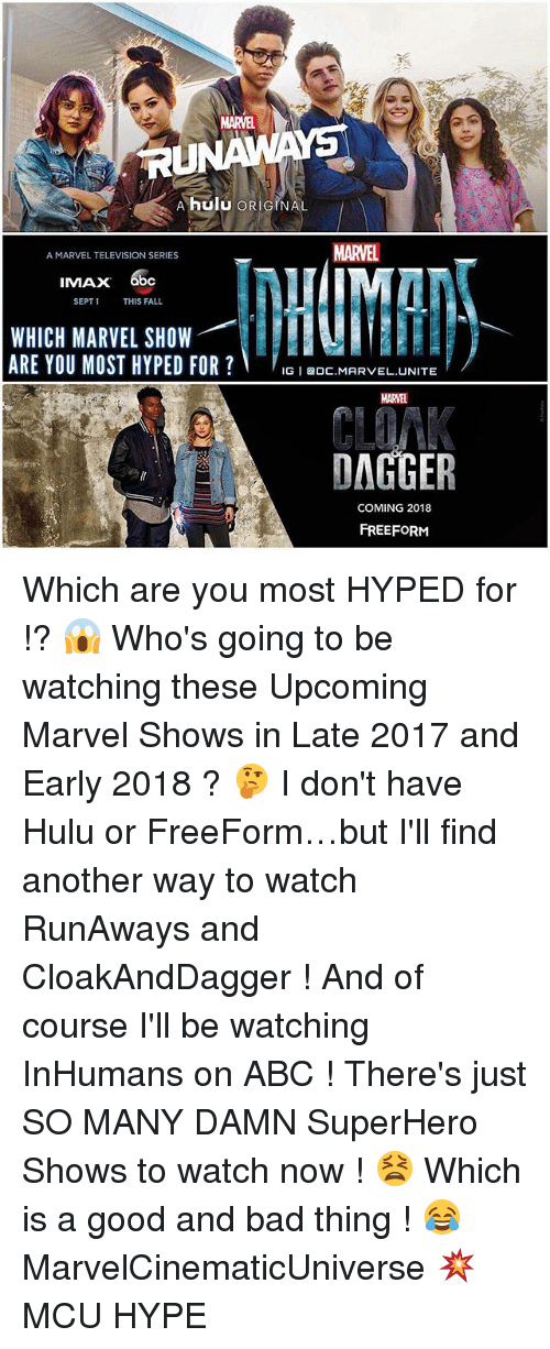 runaways: A hulu ORIGINAL  MARTEL  A MARVEL TELEVISION SERIES  IMAX 6bce  SEPT 1  THIS FALL  WHICH MARVEL SHOW  ARE YOU MOST HYPED FOR  IGI BDC. MARVEL UNITE  DAGGER  COMING 2018  FREEFORM Which are you most HYPED for !? 😱 Who's going to be watching these Upcoming Marvel Shows in Late 2017 and Early 2018 ? 🤔 I don't have Hulu or FreeForm…but I'll find another way to watch RunAways and CloakAndDagger ! And of course I'll be watching InHumans on ABC ! There's just SO MANY DAMN SuperHero Shows to watch now ! 😫 Which is a good and bad thing ! 😂 MarvelCinematicUniverse 💥 MCU HYPE