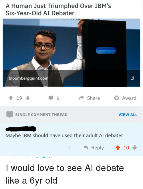 ibm: A Human Just Triumphed Over IBM's  Six-Year-Old AI Debater  bloombergquint.com  ↑ 19  Share Awar  SINGLE COMMENT THREAD  VIEW ALL  Maybe IBM should have used their adult AI debater  Reply  t 10 I would love to see AI debate like a 6yr old