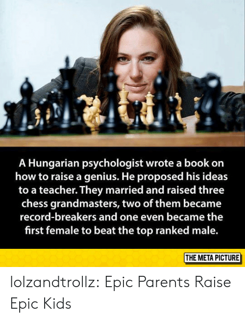 Hungarian: A Hungarian psychologist wrote a book on  how to raise a genius. He proposed his ideas  to a teacher. They married and raised three  chess grandmasters, two of them became  record-breakers and one even became the  first female to beat the top ranked male  THE META PICTURE lolzandtrollz:  Epic Parents Raise Epic Kids