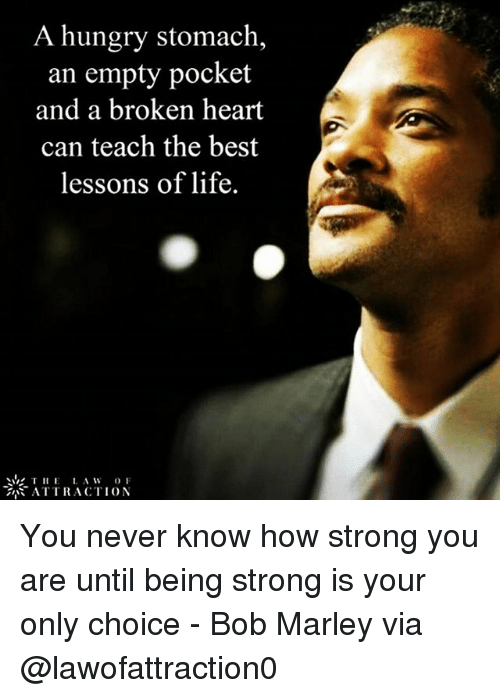 Hungryness: A hungry stomach,  an empty pocket  and a broken heart  can teach the best  lessons of life.  THE  A W  OF  ATTRACTION You never know how strong you are until being strong is your only choice - Bob Marley via @lawofattraction0