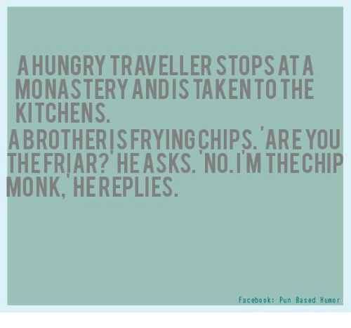 Facebook Pun: A HUNGRY TRAVELLER STOPS ATA  MONASTERY ANDIS TAKENTO THE  KITCHENS  ABROTHERISFRYING CHIPS. ARE YOU  THEFRIAR? HE ASKS. NO.TM THECHIP  MONK, HEREPLIES  Facebook: Pun Based Humor