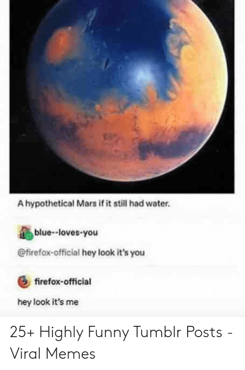 Firefox: A hypothetical Mars if it still had water.  blue-loves-you  @firefox-official hey look it's you  &firefox-official  hey look it's me 25+ Highly Funny Tumblr Posts - Viral Memes