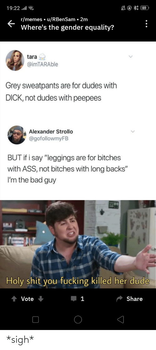 """Grey Sweatpants: A @ *I 69  19:22 ..l  r/memes • u/RBenSam • 2m  Where's the gender equality?  tara  @imTARAble  Grey sweatpants are for dudes with  DICK, not dudes with peepees  Alexander Strollo  @gofollowmyFB  BUT if i say """"leggings are for bitches  with ASS, not bitches with long backs""""  I'm the bad guy  Holy shit you fucking killed her dude  Share  Vote  1 *sigh*"""