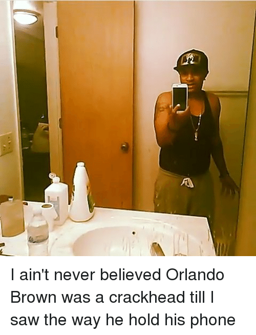 Crackhead, Orlando Brown, and Browns: A I ain't never believed Orlando Brown was a crackhead till I saw the way he hold his phone