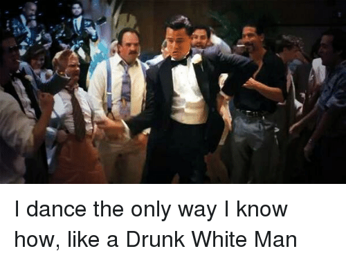 Dancing, Drunk, and Funny: A I dance the only way I know how, like a Drunk White Man