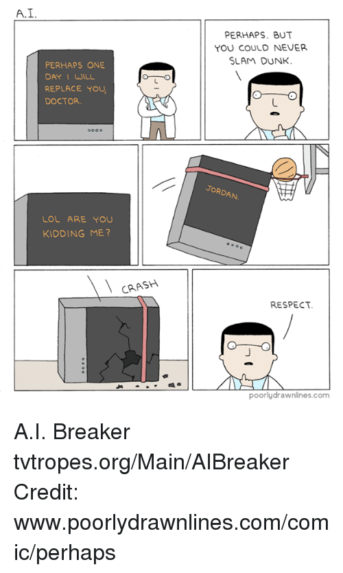 Dunk, Memes, and 🤖: A. I  PERHAPS ONE  DAY I WILL  REPLACE YOU  DOCTOR.  LOL ARE YOU  KIDDING ME?  CRASH  PERHAPS. BUT  YOU COULD NEVER.  SLAM DUNK  JORDAN  RESPECT.  O O  poorly drawnlines.com A.I. Breaker tvtropes.org/Main/AIBreaker Credit: www.poorlydrawnlines.com/comic/perhaps
