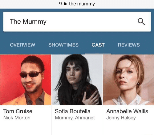Tom Cruise: a i the mummy  The Mummy  OVERVIEW SHOWTIMES CAST REVIEWS  Tom Cruise  Nick Morton  Sofia Boutella  Mummy, Ahmanet  Annabelle Wallis  Jenny Halsey