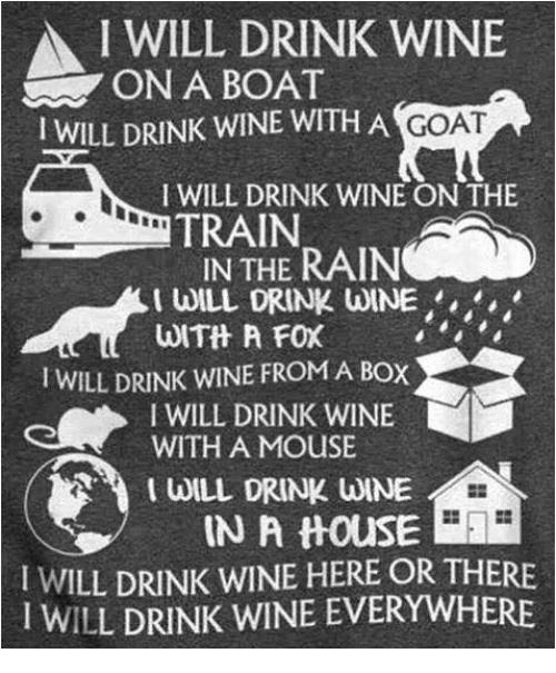mouses: A I WILL DRINK WINE  ON A BOAT  I WILL DRINK WINE WITH A GOAT  I WILL DRINK WINE ON THE  TRAIN  IN THE RAIN  WILL DRINK WINE  WITH A FOX  I WILL DRINK WINE FROMA Box  I WILL DRINK WINE  WITH A MOUSE  I WILL DRINK WINE  IN A thouSE  I WILL DRINK WINE HERE OR THERE  l WILL DRINK WINE