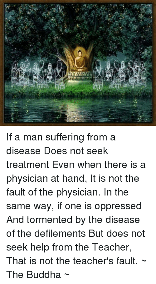 defile: a If a man suffering from a disease Does not seek treatment Even when there is a physician at hand, It is not the fault of the physician.  In the same way, if one is oppressed And tormented by the disease of the defilements But does not seek help from the Teacher, That is not the teacher's fault.  ~ The Buddha ~