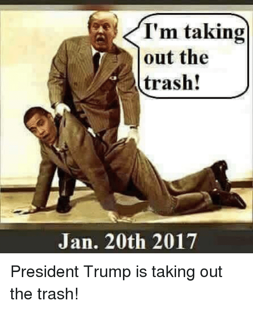 taking out the trash: A I'm taking  out the  trash!  Jan. 20th 2017 President Trump is taking out the trash!