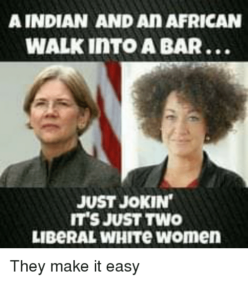 Memes, White, and Women: A INDIAN AND An AFRICAN  WALK iNTO A BAR...  JUST JOKIN  IT'S JUST TWO  LIBeRAL WHITe women They make it easy