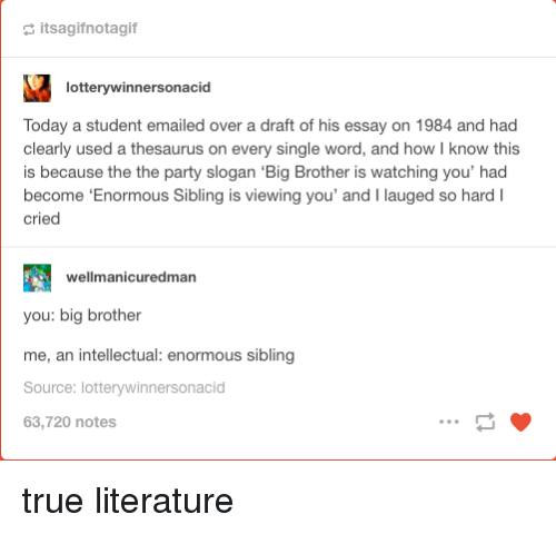 Big Brother: a itsagifnotagif  lotterywinnersonacid  Today a student emailed over a draft of his essay on 1984 and had  clearly used a thesaurus on every single word, and how I know this  is because the the party slogan 'Big Brother is watching you' had  become 'Enormous Sibling is viewing you' and I lauged so hardI  cried  wellmanicuredman  you: big brother  me, an intellectual: enormous sibling  Source: lotterywinnersonacid  63,720 notes true literature