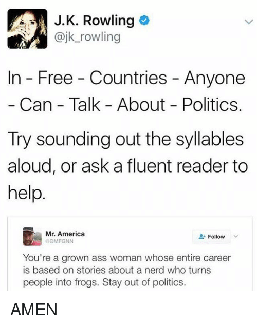 syllable: A J. K. Rowling  ajk rowling  In Free Countries Anyone  Can Talk About Politics.  Try sounding out the syllables  aloud, or ask a fluent reader to  help  Mr. America  Follow  OMFGNN  You're a grown ass woman whose entire career  is based on stories about a nerd who turns  people into frogs. Stay out of politics. AMEN