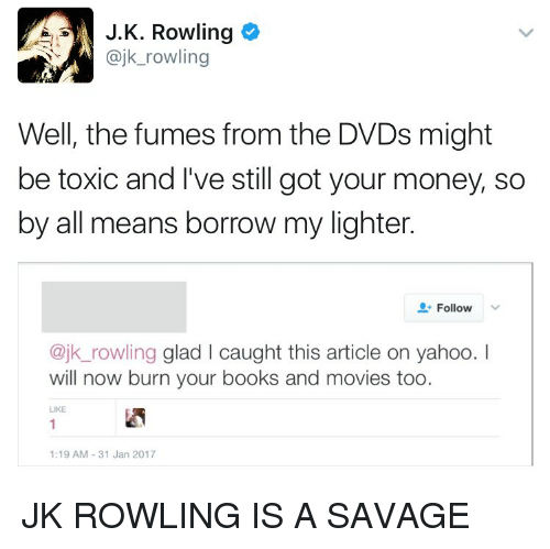 Fuming: A J. K. Rowling  @jk rowling  Well, the fumes from the DVDs might  be toxic and I've still got your money, so  by all means borrow my lighter.  Follow  @jk rowling glad l caught this article on yahoo.  will now burn your books and movies too  LIKE  1:19 AM 31 Jan 2017 JK ROWLING IS A SAVAGE