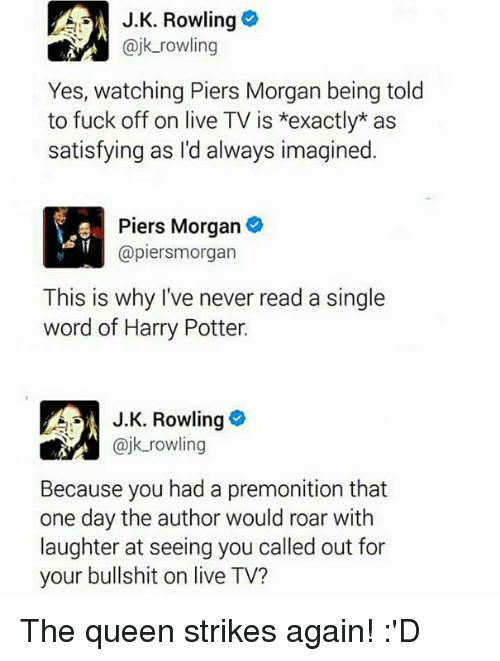 piers morgan: A J.K. Rowling  @jk rowling  Yes, watching Piers Morgan being told  to fuck off on live TV is *exactly as  satisfying as I'd always imagined  Piers Morgan  @piersmorgan  This is why I've never read a single  word of Harry Potter.  J K. Rowling  k rowling  Because you had a premonition that  one day the author would roar with  laughter at seeing you called out for  your bullshit on live TV? The queen strikes again! :'D