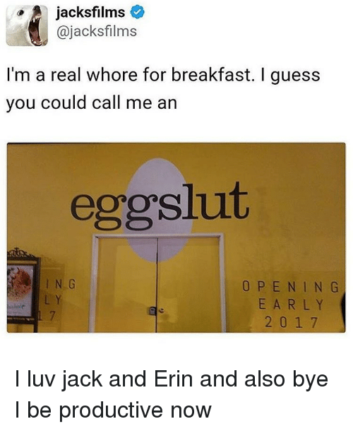 Breakfast, Guess, and Trendy: A jacks films  ajacksfilms  I'm a real whore for breakfast. I guess  you could call me an  eggslut  O P E N I N G  2 0 1 7 I luv jack and Erin and also bye I be productive now