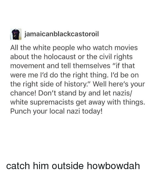 "watching movie: a jamaicanblackcastoroil  All the white people who watch movies  about the holocaust or the civil rights  movement and tell themselves ""if that  were me I'd do the right thing. I'd be on  the right side of history. Well here's your  chance! Don't stand by and let nazis/  white supremacists get away with things.  Punch your local nazi today! catch him outside howbowdah"