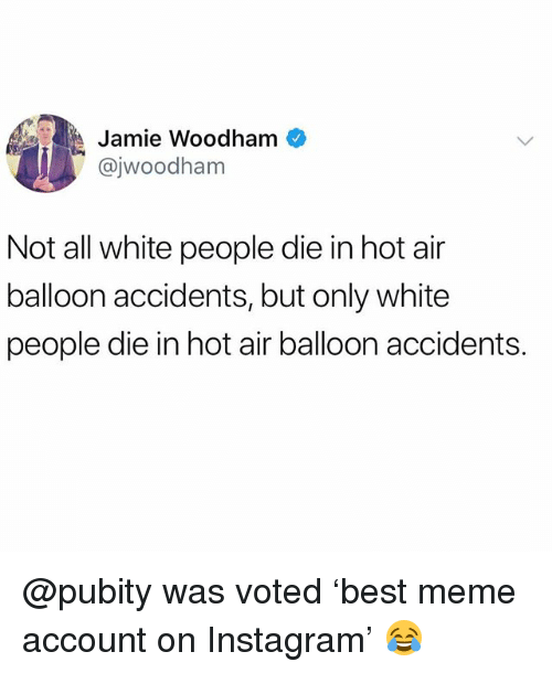 hot air balloon: A Jamie Woodham  @jwoodham  Not all white people die in hot air  balloon accidents, but only white  people die in hot air balloon accidents. @pubity was voted 'best meme account on Instagram' 😂