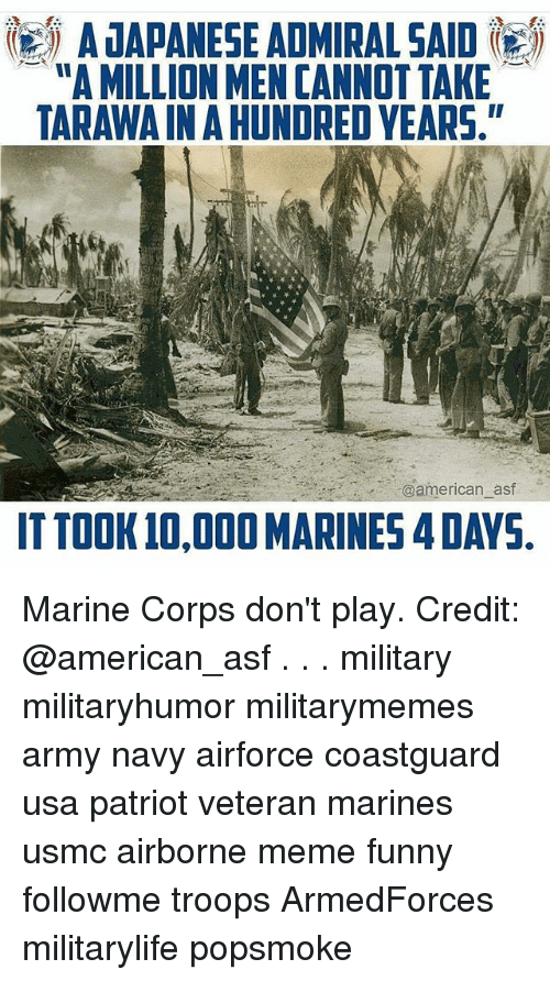 "Funny, Meme, and Memes: A JAPANESE ADMIRAL SAID  ""A MILLION MEN CANNOT TAKE  TARAWAIN A HUNDRED YEARS.  @american_asf  ITTOOK 10,000 MARINES 4 DAYS Marine Corps don't play. Credit: @american_asf . . . military militaryhumor militarymemes army navy airforce coastguard usa patriot veteran marines usmc airborne meme funny followme troops ArmedForces militarylife popsmoke"