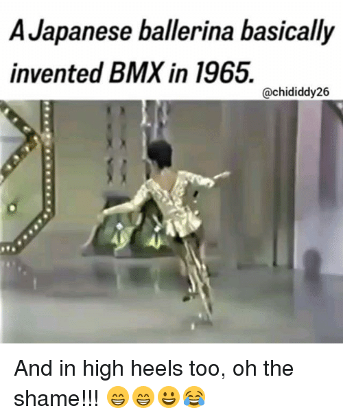 BMX: A Japanese ballerina basically  invented BMX in 1965.  @chididdy26 And in high heels too, oh the shame!!! 😁😁😀😂