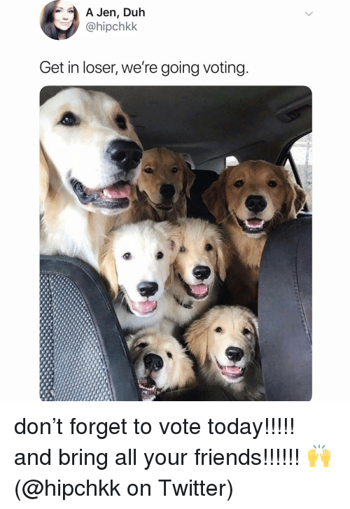 Get In Loser: A Jen, Duh  @hipchkk  Get in loser, we're going voting don't forget to vote today!!!!! and bring all your friends!!!!!! 🙌 (@hipchkk on Twitter)