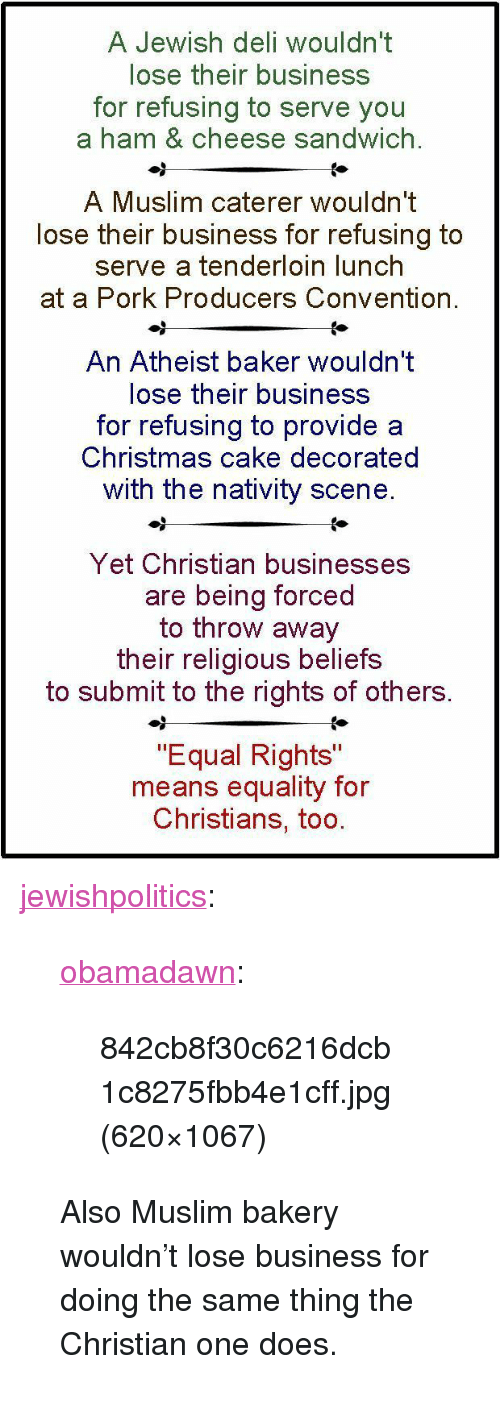 "nativity scene: A Jewish deli wouldn't  lose their business  for refusing to serve you  a ham & cheese sandwich.  A Muslim caterer wouldn't  lose their business for refusing to  serve a tenderloin lunch  at a Pork Producers Convention.  An Atheist baker wouldn't  lose their business  for refusing to provide a  Christmas cake decorated  with the nativity scene  Yet Christian businesses  are being forced  to throw away  their religious beliefs  to submit to the rights of others.  ""Equal Rights""  means equality for  Christians, too <p><a href=""http://jewishpolitics.tumblr.com/post/117749784108/obamadawn-842cb8f30c6216dcb1c8275fbb4e1cff-jpg"" class=""tumblr_blog"">jewishpolitics</a>:</p>  <blockquote><p><a href=""http://obamadawn.tumblr.com/post/116218909148/842cb8f30c6216dcb1c8275fbb4e1cff-jpg-620x1067"" class=""tumblr_blog"">obamadawn</a>:</p>  <blockquote><p>842cb8f30c6216dcb1c8275fbb4e1cff.jpg (620×1067)</p></blockquote>  <p>Also Muslim bakery wouldn't lose business for doing the same thing the Christian one does.</p></blockquote>"