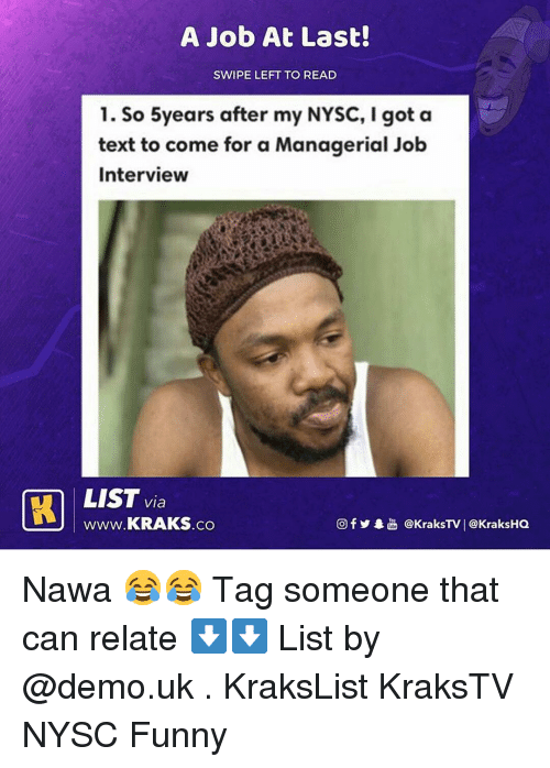 demo: A Job At Last!  SWIPE LEFT TO READ  1. So 5years after my NYSC, I got a  text to come for a Managerial Job  Interview  LIST via  www.KRAKS.co  CO  回f y·놂 @KraksTV | @KraksHQ Nawa 😂😂 Tag someone that can relate ⬇️⬇️ List by @demo.uk . KraksList KraksTV NYSC Funny