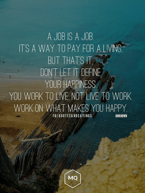 your happiness: A JOB IS A JOB  ITS A WAY TO PAY FOR A LIVING  BUT THATS T  DONT LET IT DEFINE  YOUR HAPPINESS  YOU WORK TO LIVE NOT LIVE TO WORK  WORK ON WHAT MAKES YOU HAPPY  FB/QUOTESANDSAYINGS  UNKNOWN  MQ