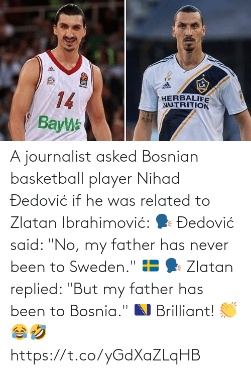 "Basketball: A journalist asked Bosnian basketball player Nihad Đedović if he was related to Zlatan Ibrahimović:   🗣 Đedović said: ""No, my father has never been to Sweden."" 🇸🇪  🗣 Zlatan replied: ""But my father has been to Bosnia."" 🇧🇦  Brilliant! 👏😂🤣 https://t.co/yGdXaZLqHB"